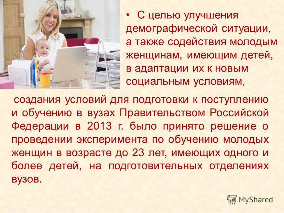 создания условий для подготовки к поступлению и обучению в вузах Правительством Российской Федерации в 2013 г. было принято решение о проведении эксперимента по обучению молодых женщин в возрасте до 23 лет, имеющих одного и более детей, на подготовит