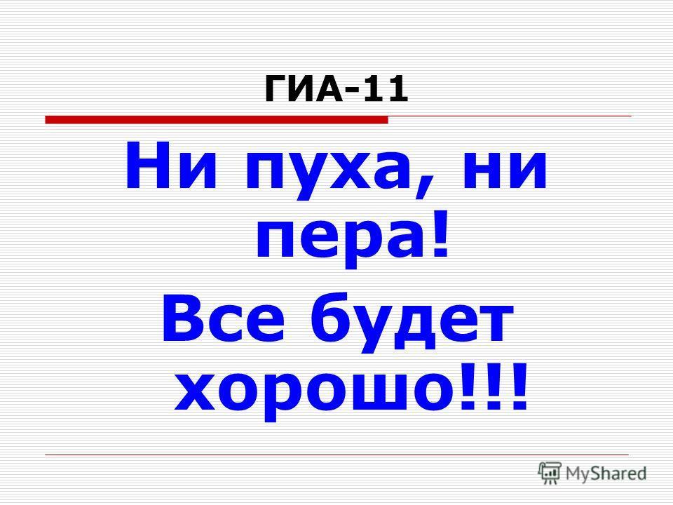 ГИА-11 Ни пуха, ни пера! Все будет хорошо!!!