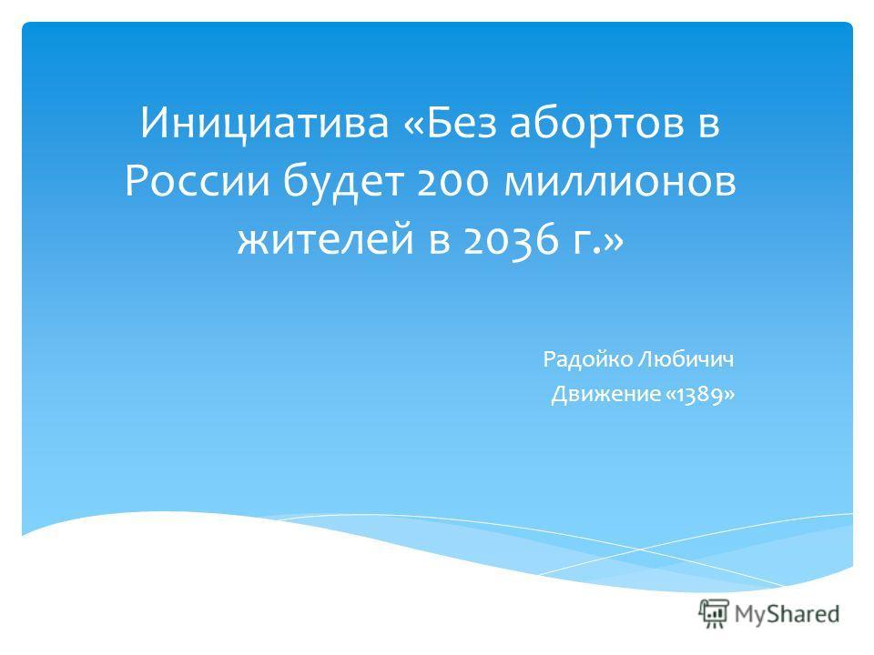 Инициатива «Без абортов в России будет 200 миллионов жителей в 2036 г.» Радойко Любичич Движение «1389»