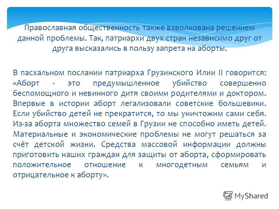 Православная общественность также взволнована решением данной проблемы. Так, патриархи двух стран независимо друг от друга высказались в пользу запрета на аборты. В пасхальном послании патриарха Грузинского Илии II говорится: «Аборт - это предумышлен