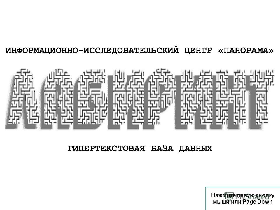 ИНФОРМАЦИОННО-ИССЛЕДОВАТЕЛЬСКИЙ ЦЕНТР «ПАНОРАМА» ГИПЕРТЕКСТОВАЯ БАЗА ДАННЫХ Нажмите левую кнопку мыши или Page Down