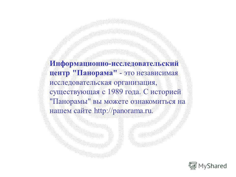 Информационно-исследовательский центр Панорама - это независимая исследовательская организация, существующая с 1989 года. С историей Панорамы вы можете ознакомиться на нашем сайте http://panorama.ru.