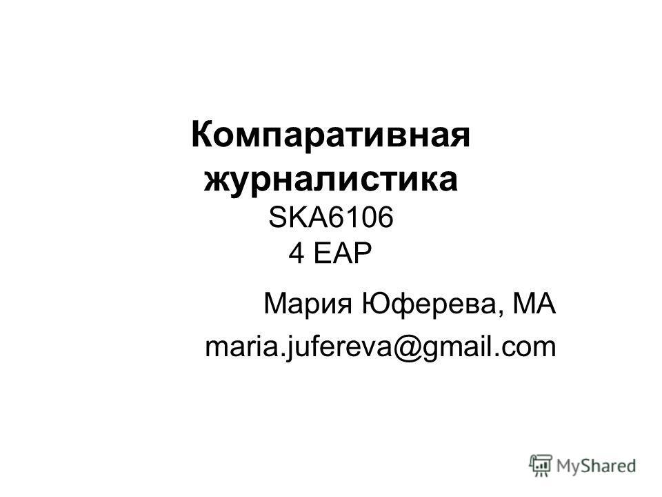 Компаративная журналистика SKA6106 4 EAP Мария Юферева, МА maria.jufereva@gmail.com