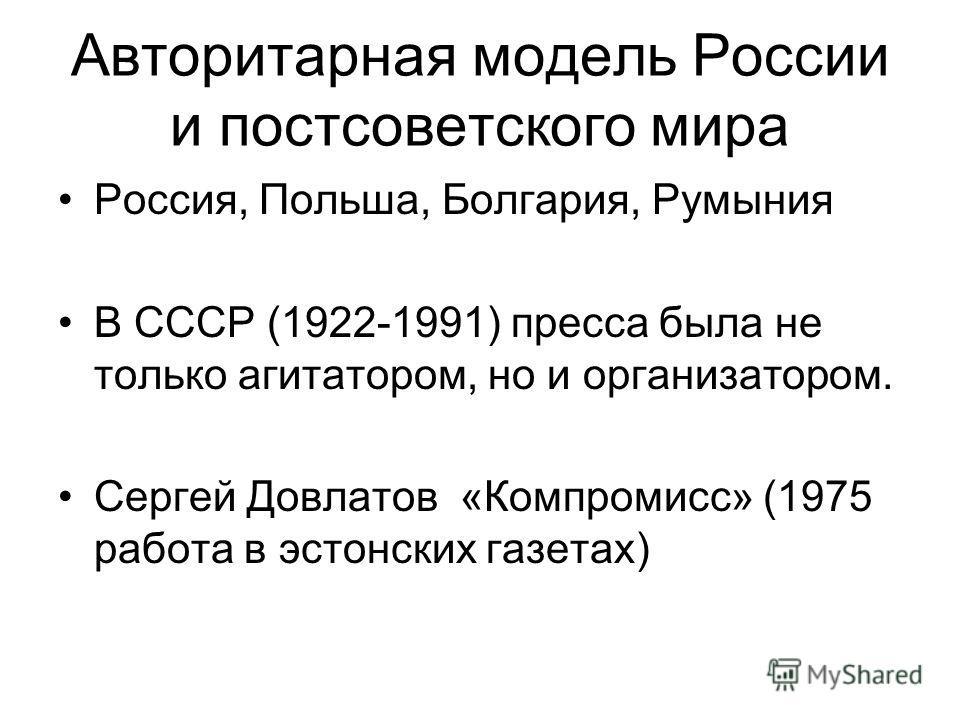 Авторитарная модель России и постсоветского мира Россия, Польша, Болгария, Румыния В СССР (1922-1991) пресса была не только агитатором, но и организатором. Сергей Довлатов «Компромисс» (1975 работа в эстонских газетах)