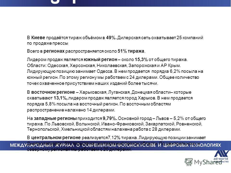 В Киеве продаётся тираж объёмом в 49%. Дилерская сеть охватывает 25 компаний по продаже прессы Всего в регионах распространяется около 51% тиража. Лидером продаж является южный регион – около 15,3% от общего тиража. Области: Одесская, Херсонская, Ник