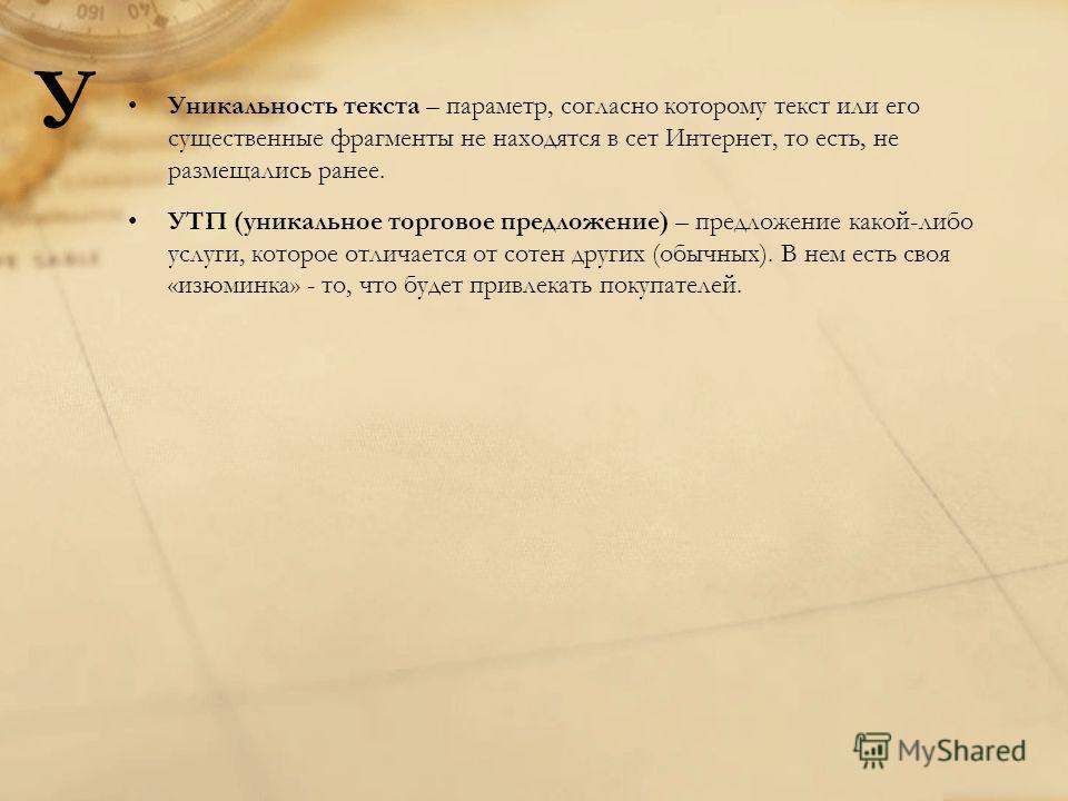 Уникальность текста – параметр, согласно которому текст или его существенные фрагменты не находятся в сет Интернет, то есть, не размещались ранее. УТП (уникальное торговое предложение) – предложение какой-либо услуги, которое отличается от сотен друг
