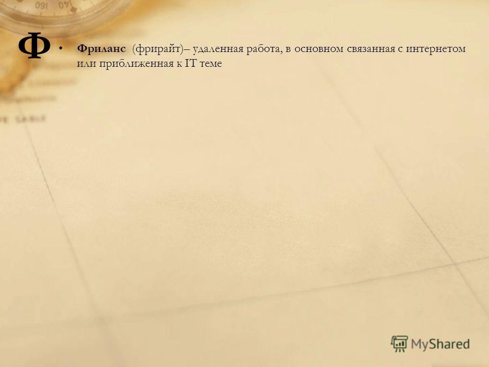 Фриланс (фрирайт)– удаленная работа, в основном связанная с интернетом или приближенная к IT теме Ф