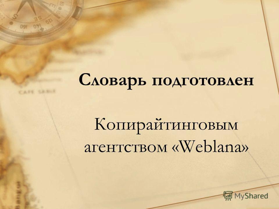 Словарь подготовлен Копирайтинговым агентством «Weblana»