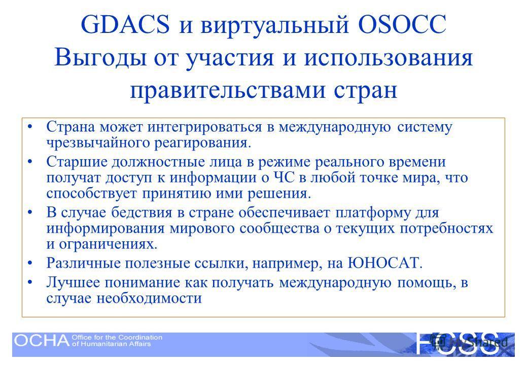 United Nations Disaster Assessment and Coordination FCSS GDACS и виртуальный OSOCC Выгоды от участия и использования правительствами стран Страна может интегрироваться в международную систему чрезвычайного реагирования. Старшие должностные лица в реж