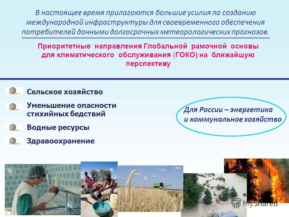 Приоритетные направления Глобальной рамочной основы для климатического обслуживания (ГОКО) на ближайшую перспективу Сельское хозяйство Уменьшение опасности стихийных бедствий Водные ресурсы Здравоохранение 4 В настоящее время прилагаются большие усил