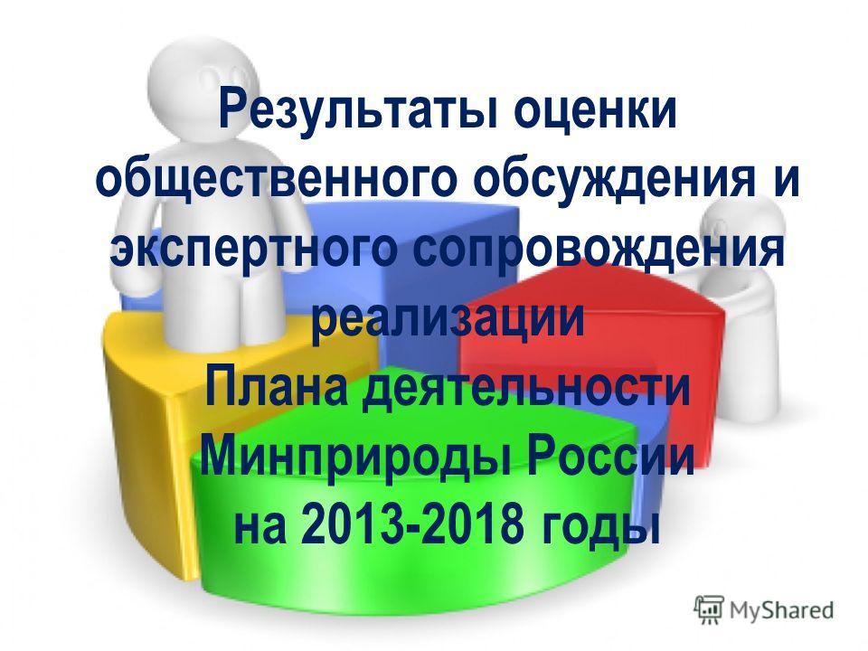 Результаты оценки общественного обсуждения и экспертного сопровождения реализации Плана деятельности Минприроды России на 2013-2018 годы