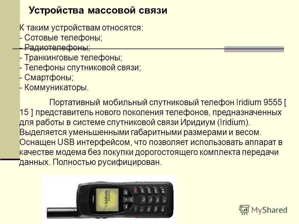 Устройства массовой связи К таким устройствам относятся: - Сотовые телефоны; - Радиотелефоны; - Транкинговые телефоны; - Телефоны спутниковой связи; - Смартфоны; - Коммуникаторы. Портативный мобильный спутниковый телефон Iridium 9555 [ 15 ] представи