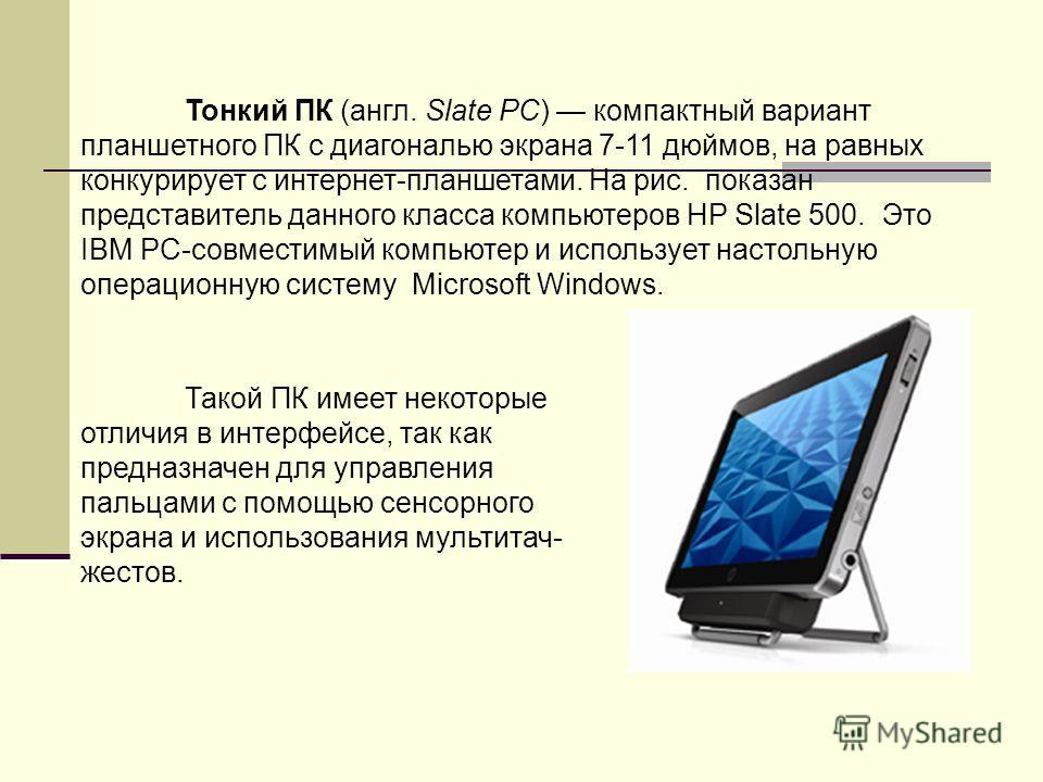 Тонкий ПК (англ. Slate PC) компактный вариант планшетного ПК с диагональю экрана 7-11 дюймов, на равных конкурирует с интернет-планшетами. На рис. показан представитель данного класса компьютеров HP Slate 500. Это IBM PC-совместимый компьютер и испол