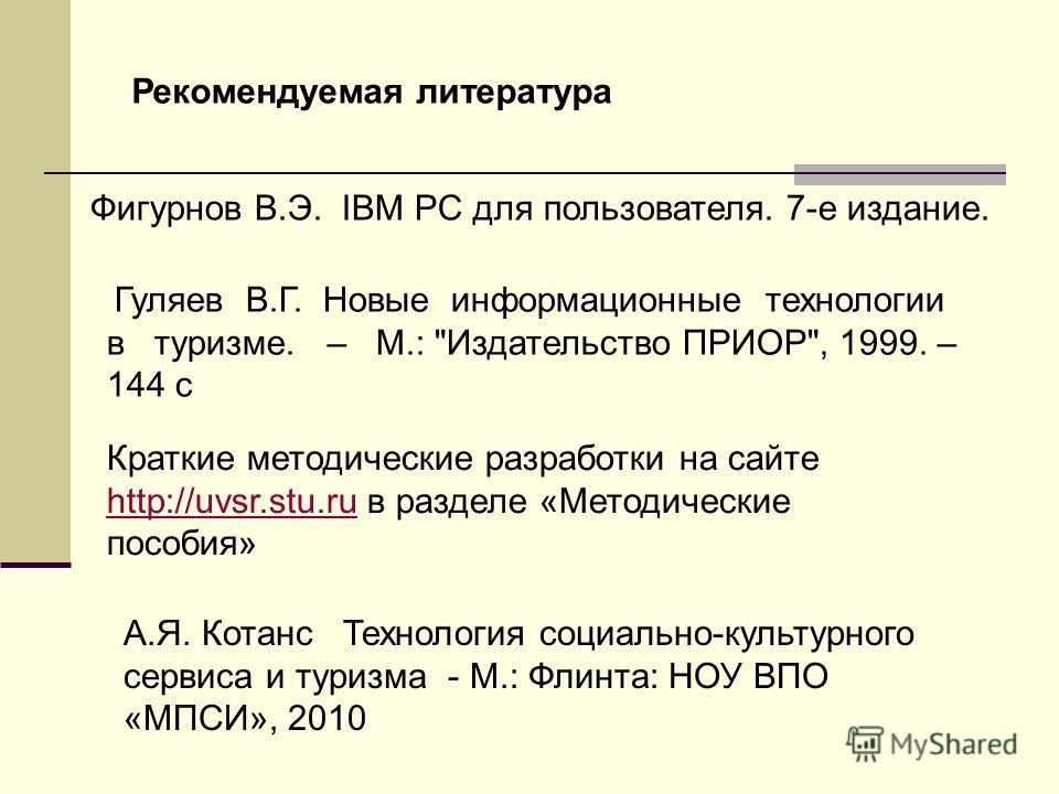 Рекомендуемая литература Фигурнов В.Э. IBM PC для пользователя. 7-е издание. Гуляев В.Г. Новые информационные технологии в туризме. – М.: