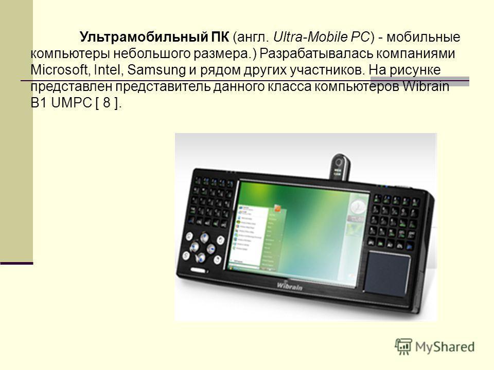 Ультрамобильный ПК (англ. Ultra-Mobile PC) - мобильные компьютеры небольшого размера.) Разрабатывалась компаниями Microsoft, Intel, Samsung и рядом других участников. На рисунке представлен представитель данного класса компьютеров Wibrain B1 UMPC [ 8