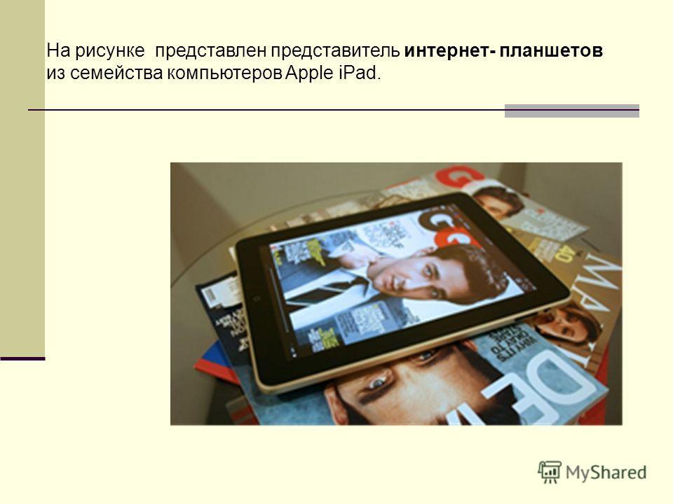 На рисунке представлен представитель интернет- планшетов из семейства компьютеров Apple iPad.