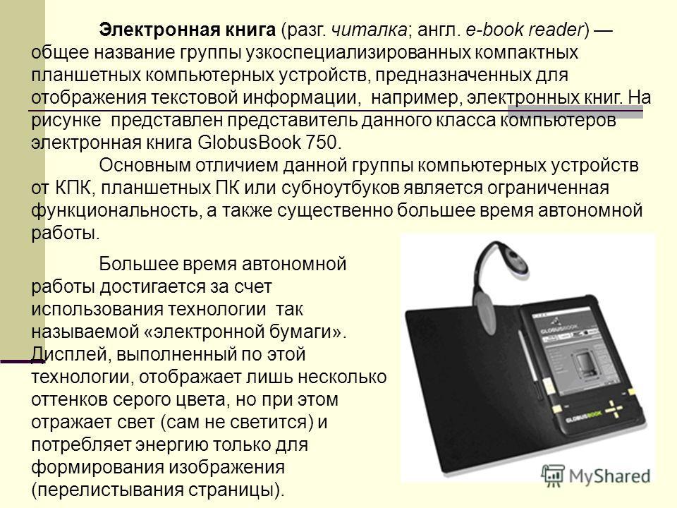 Электронная книга (разг. читалка; англ. e-book reader) общее название группы узкоспециализированных компактных планшетных компьютерных устройств, предназначенных для отображения текстовой информации, например, электронных книг. На рисунке представлен