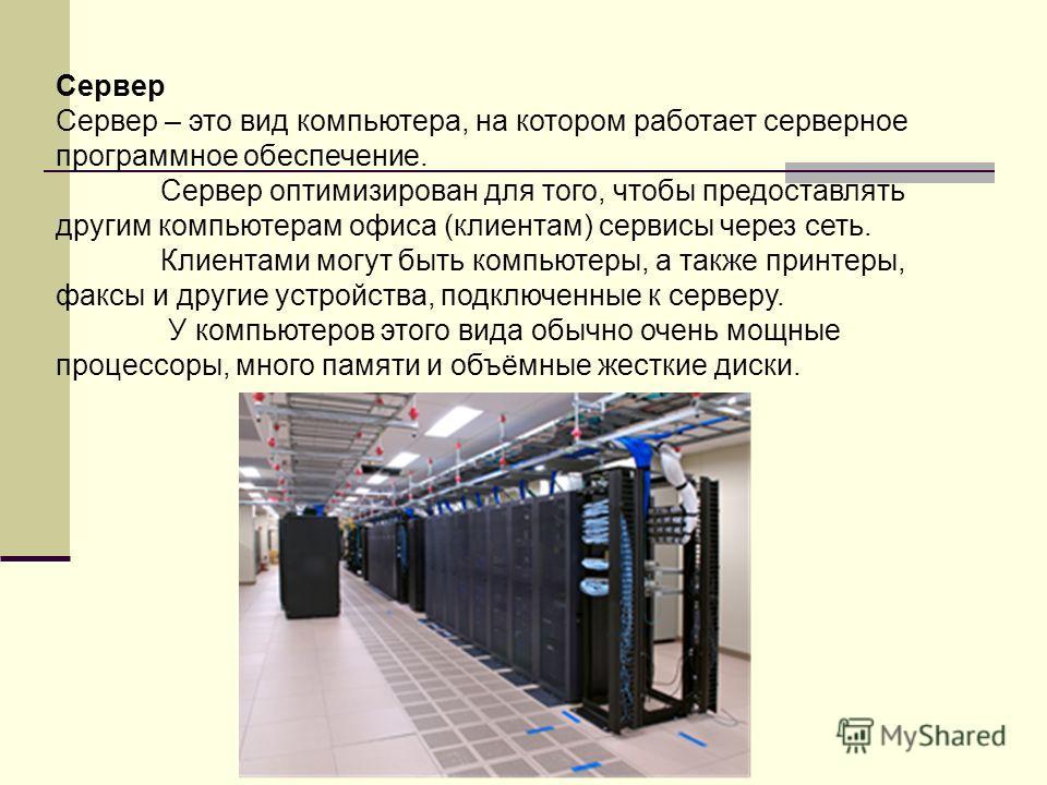 Сервер Сервер – это вид компьютера, на котором работает серверное программное обеспечение. Сервер оптимизирован для того, чтобы предоставлять другим компьютерам офиса (клиентам) сервисы через сеть. Клиентами могут быть компьютеры, а также принтеры, ф