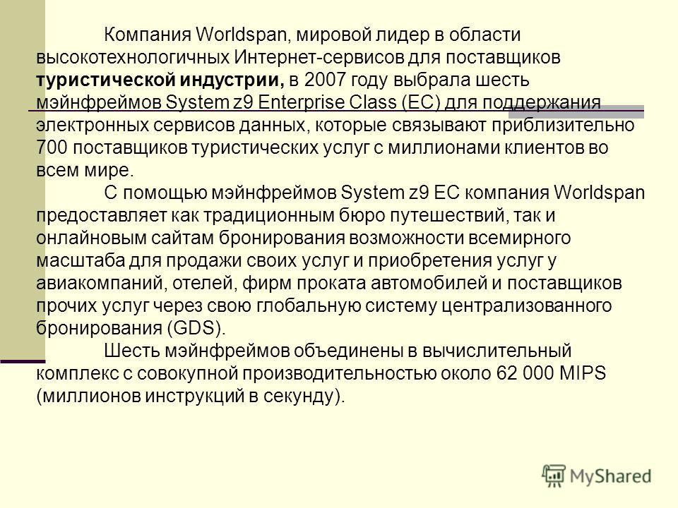 Компания Worldspan, мировой лидер в области высокотехнологичных Интернет-сервисов для поставщиков туристической индустрии, в 2007 году выбрала шесть мэйнфреймов System z9 Enterprise Class (EC) для поддержания электронных сервисов данных, которые связ