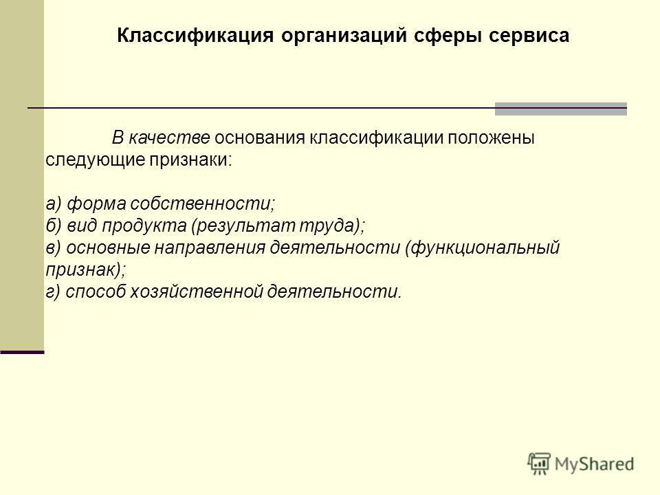 В качестве основания классификации положены следующие признаки: а) форма собственности; б) вид продукта (результат труда); в) основные направления деятельности (функциональный признак); г) способ хозяйственной деятельности. Классификация организаций