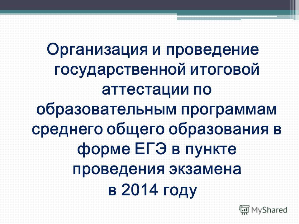 Организация и проведение государственной итоговой аттестации по образовательным программам среднего общего образования в форме ЕГЭ в пункте проведения экзамена в 2014 году