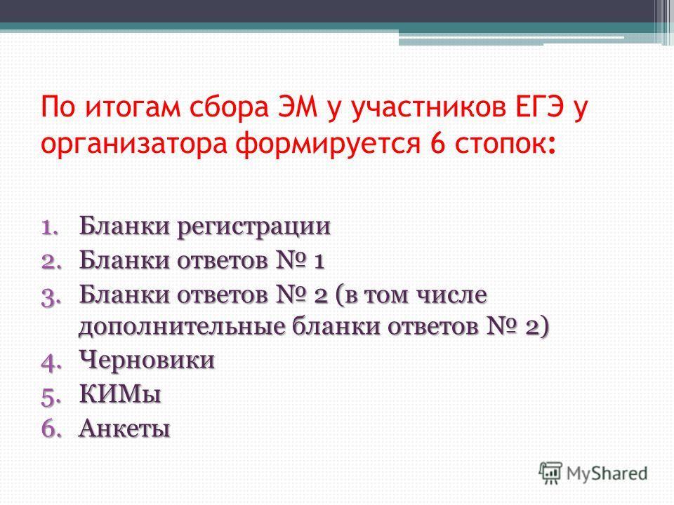 По итогам сбора ЭМ у участников ЕГЭ у организатора формируется 6 стопок: 1. Бланки регистрации 2. Бланки ответов 1 3. Бланки ответов 2 (в том числе дополнительные бланки ответов 2) 4. Черновики 5. КИМы 6.Анкеты