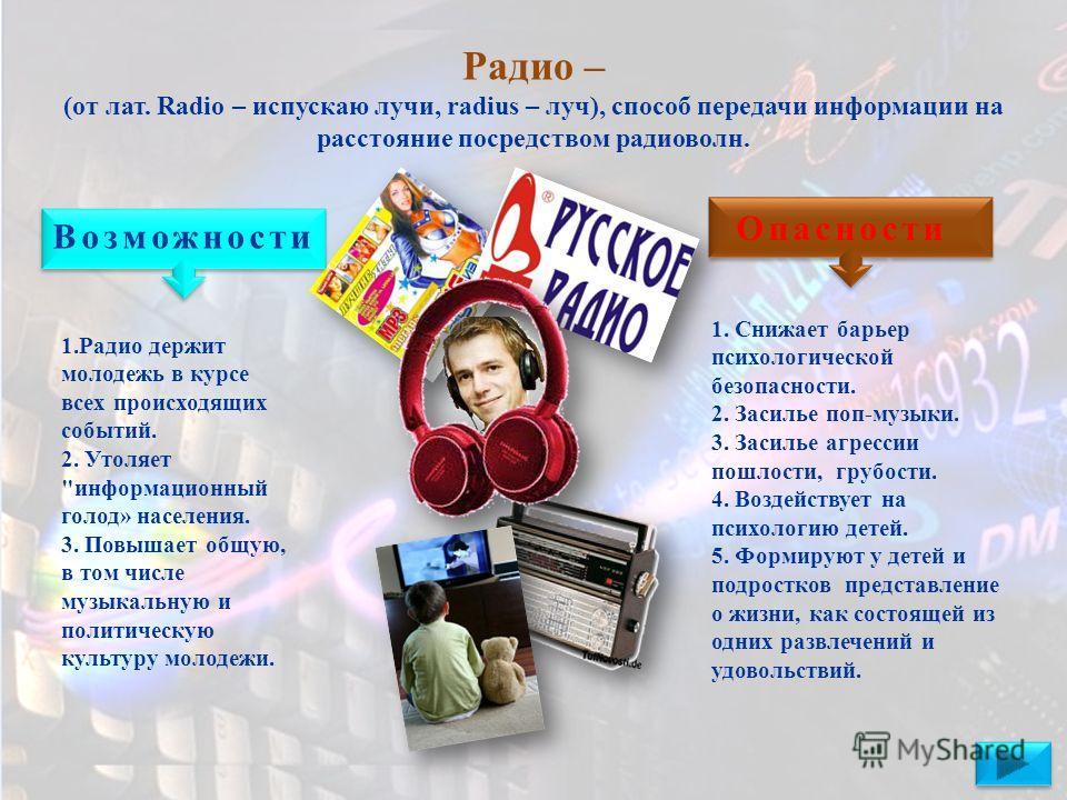 Радио – (от лат. Radio – испускаю лучи, radius – луч), способ передачи информации на расстояние посредством радиоволн. Возможности Опасности 1. Радио держит молодежь в курсе всех происходящих событий. 2. Утоляет