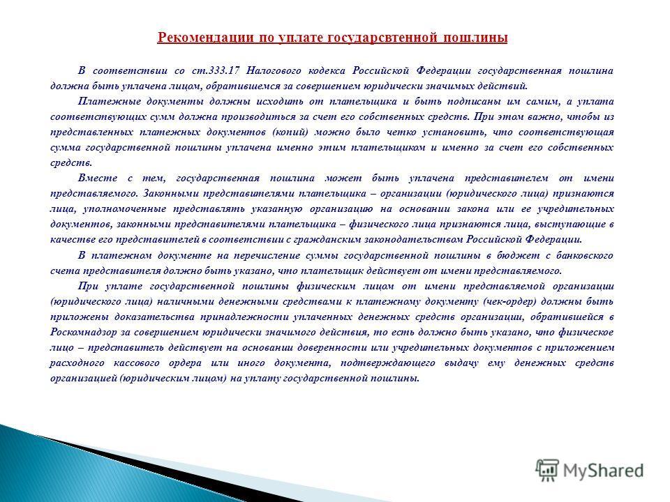 Рекомендации по уплате государственной пошлины В соответствии со ст.333.17 Налогового кодекса Российской Федерации государственная пошлина должна быть уплачена лицом, обратившемся за совершением юридически значимых действий. Платежные документы должн