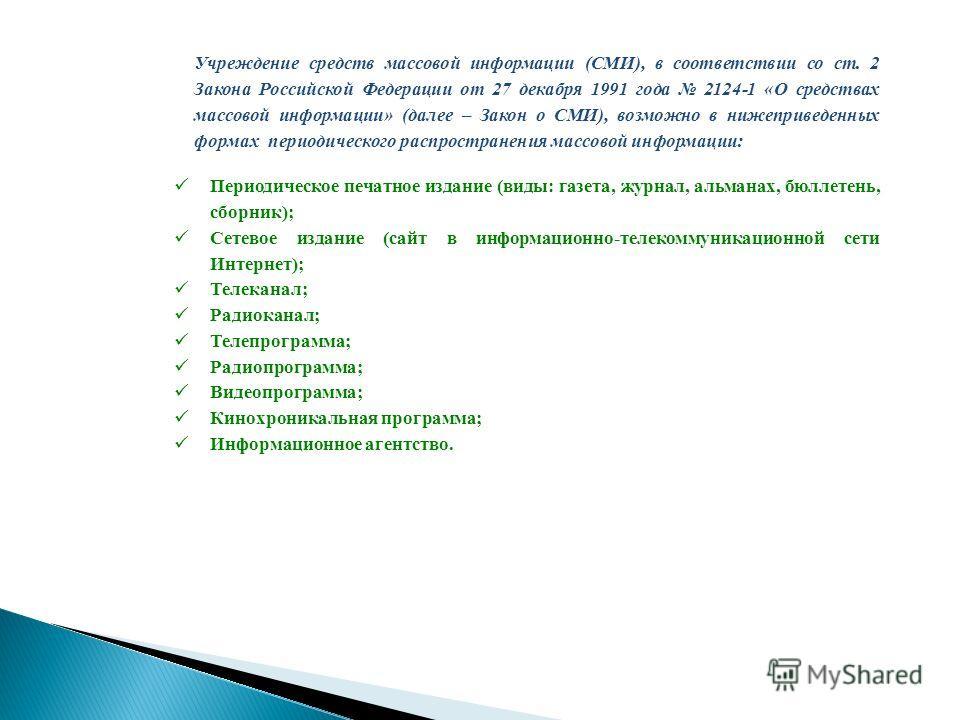 Учреждение средств массовой информации (СМИ), в соответствии со ст. 2 Закона Российской Федерации от 27 декабря 1991 года 2124-1 «О средствах массовой информации» (далее – Закон о СМИ), возможно в нижеприведенных формах периодического распространения
