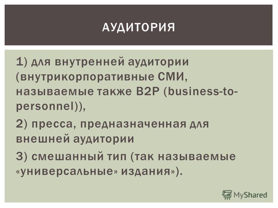 1) для внутренней аудитории (внутрикорпоративные СМИ, называемые также B2P (business-to- personnel)), 2) пресса, предназначенная для внешней аудитории 3) смешанный тип (так называемые «универсальные» издания»). АУДИТОРИЯ