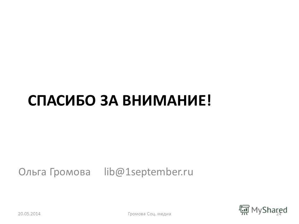 СПАСИБО ЗА ВНИМАНИЕ! Ольга Громова lib@1september.ru 20.05.201424Громова Соц. медиа