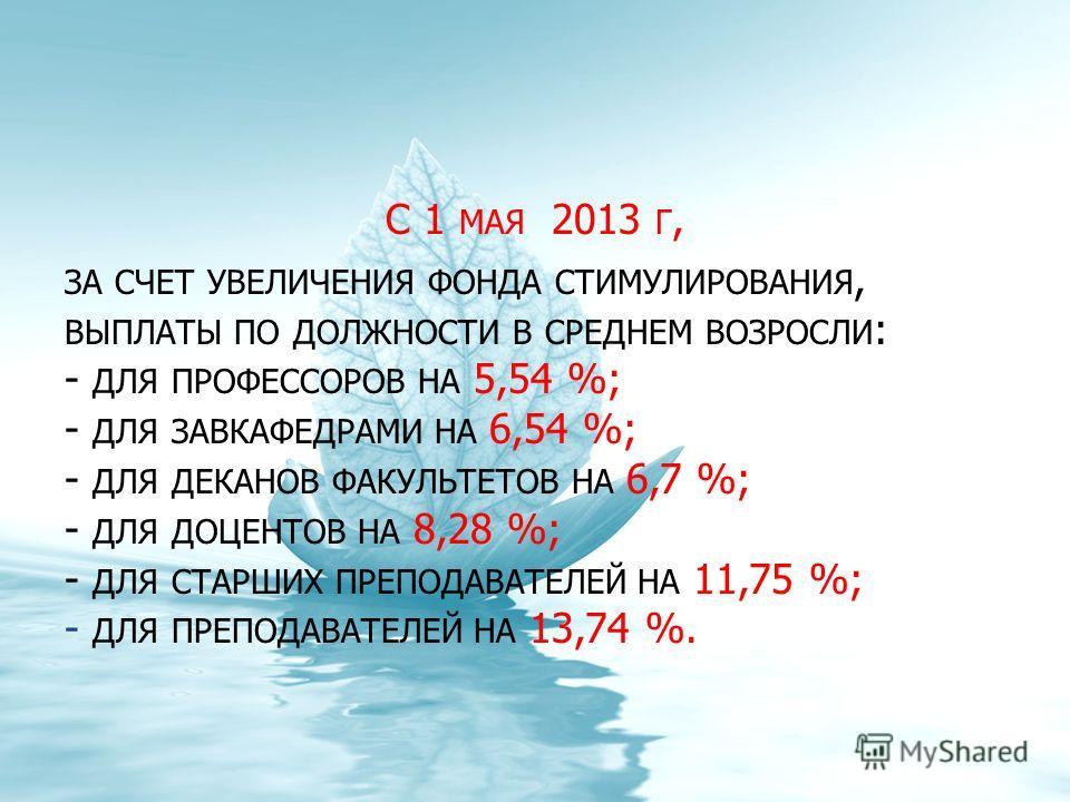 С 1 МАЯ 2013 Г, ЗА СЧЕТ УВЕЛИЧЕНИЯ ФОНДА СТИМУЛИРОВАНИЯ, ВЫПЛАТЫ ПО ДОЛЖНОСТИ В СРЕДНЕМ ВОЗРОСЛИ : - ДЛЯ ПРОФЕССОРОВ НА 5,54 %; - ДЛЯ ЗАВКАФЕДРАМИ НА 6,54 %; - ДЛЯ ДЕКАНОВ ФАКУЛЬТЕТОВ НА 6,7 %; - ДЛЯ ДОЦЕНТОВ НА 8,28 %; - ДЛЯ СТАРШИХ ПРЕПОДАВАТЕЛЕЙ Н