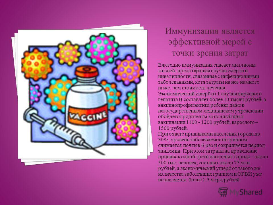 Ежегодно иммунизация спасает миллионы жизней, предотвращая случаи смерти и инвалидности, связанные с инфекционными заболеваниями, хотя затраты на нее намного ниже, чем стоимость лечения. Экономический ущерб от 1 случая вирусного гепатита В составляет