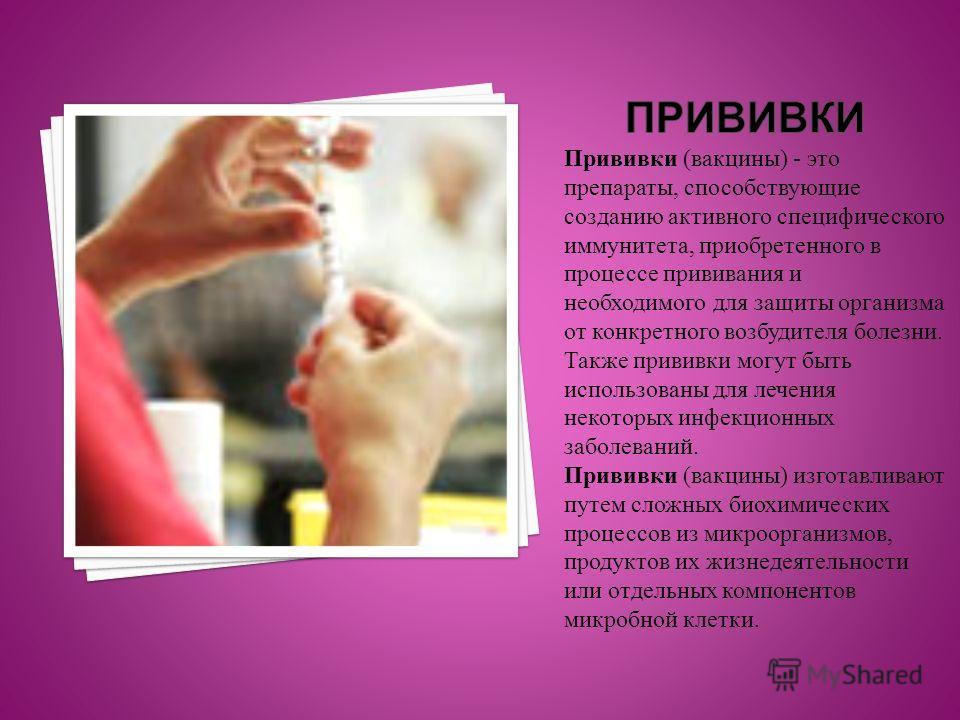 Прививки (вакцины) - это препараты, способствующие созданию активного специфического иммунитета, приобретенного в процессе прививания и необходимого для защиты организма от конкретного возбудителя болезни. Также прививки могут быть использованы для л