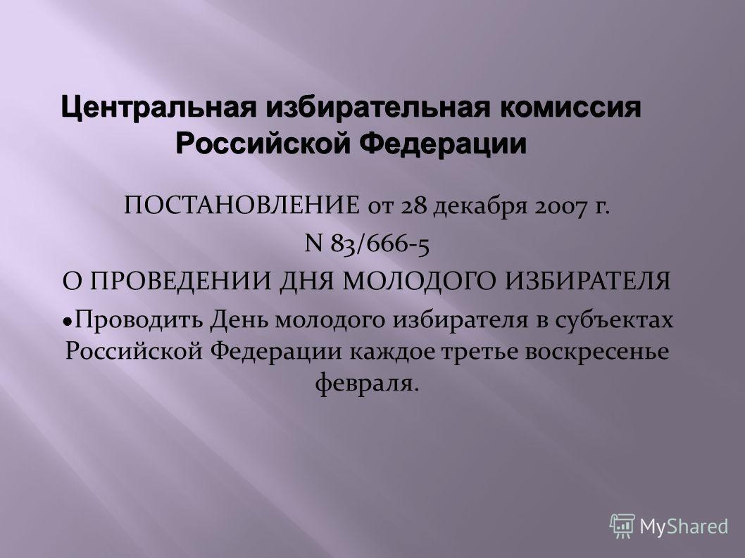 Центральная избирательная комиссия Российской Федерации ПОСТАНОВЛЕНИЕ от 28 декабря 2007 г. N 83/666-5 О ПРОВЕДЕНИИ ДНЯ МОЛОДОГО ИЗБИРАТЕЛЯ Проводить День молодого избирателя в субъектах Российской Федерации каждое третье воскресенье февраля.