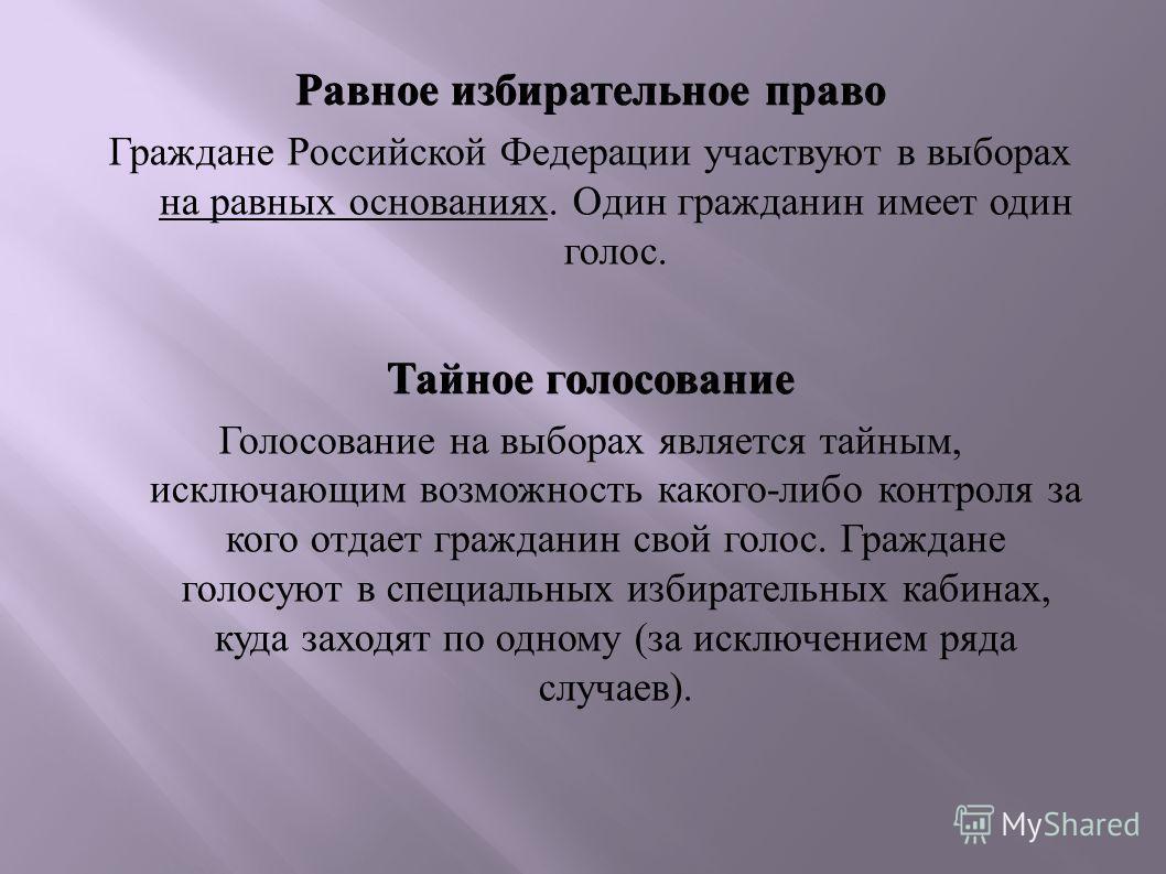 Равное избирательное право Граждане Российской Федерации участвуют в выборах на равных основаниях. Один гражданин имеет один голос. Тайное голосование Голосование на выборах является тайным, исключающим возможность какого-либо контроля за кого отдает