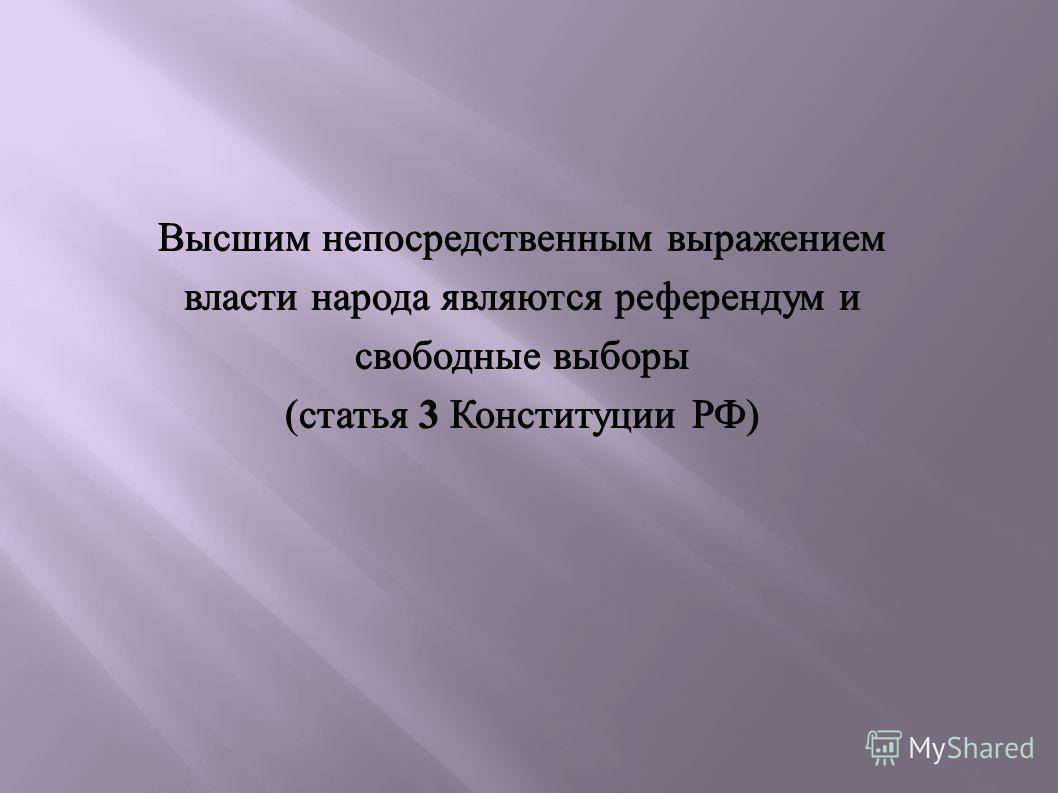 Высшим непосредственным выражением власти народа являются референдум и свободные выборы (статья 3 Конституции РФ)