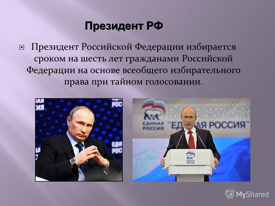 Президент РФ Президент Российской Федерации избирается сроком на шесть лет гражданами Российской Федерации на основе всеобщего избирательного права при тайном голосовании.