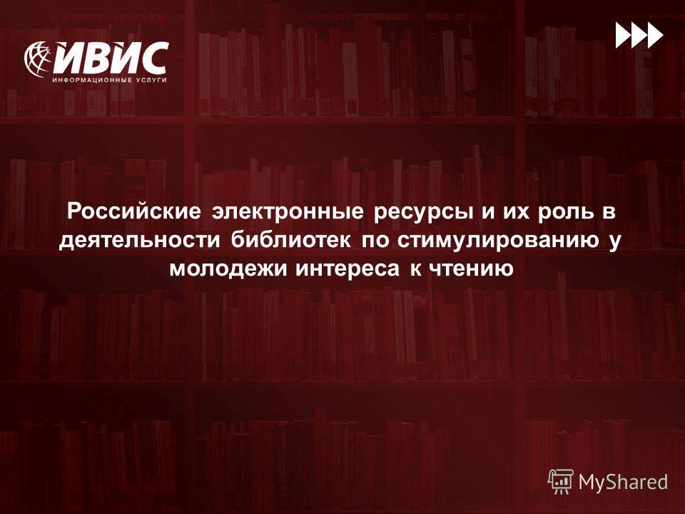 Российские электронные ресурсы и их роль в деятельности библиотек по стимулированию у молодежи интереса к чтению