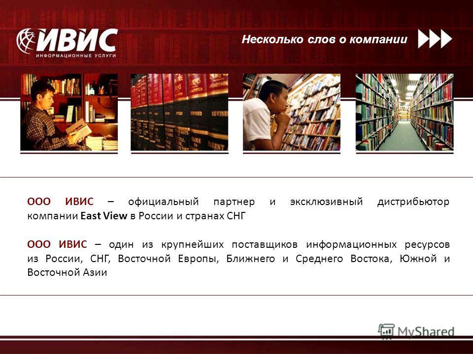 Несколько слов о компании ООО ИВИС – официальный партнер и эксклюзивный дистрибьютор компании East View в России и странах СНГ ООО ИВИС – один из крупнейших поставщиков информационных ресурсов из России, СНГ, Восточной Европы, Ближнего и Среднего Вос