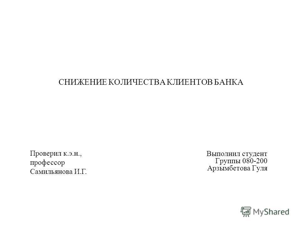 СНИЖЕНИЕ КОЛИЧЕСТВА КЛИЕНТОВ БАНКА Выполнил студент Группы 080-200 Арзымбетова Гуля Проверил к.э.н., профессор Самильянова И.Г.