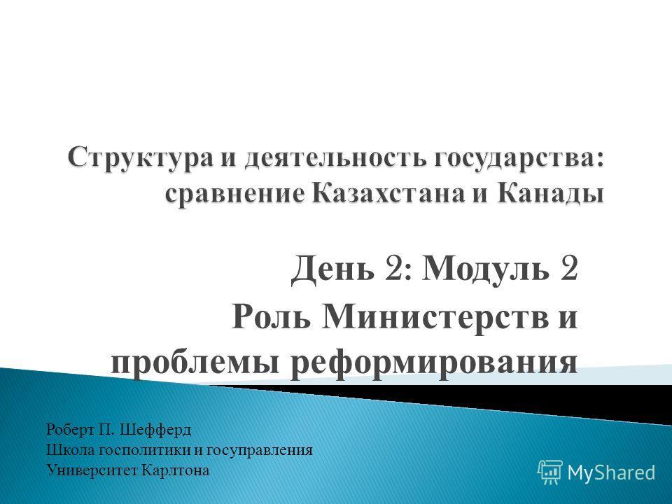 День 2: Модуль 2 Роль Министерств и проблемы реформирования Роберт П. Шефферд Школа гос политики и госуправления Университет Карлтона