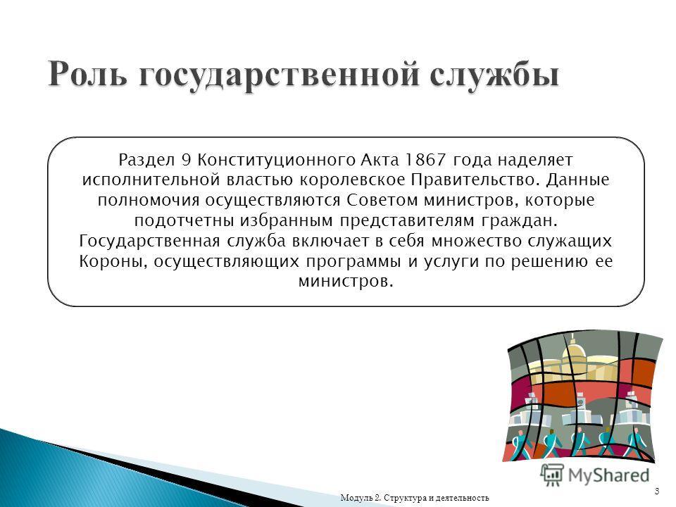 3 Раздел 9 Конституционного Акта 1867 года наделяет исполнительной властью королевское Правительство. Данные полномочия осуществляются Советом министров, которые подотчетны избранным представителям граждан. Государственная служба включает в себя множ