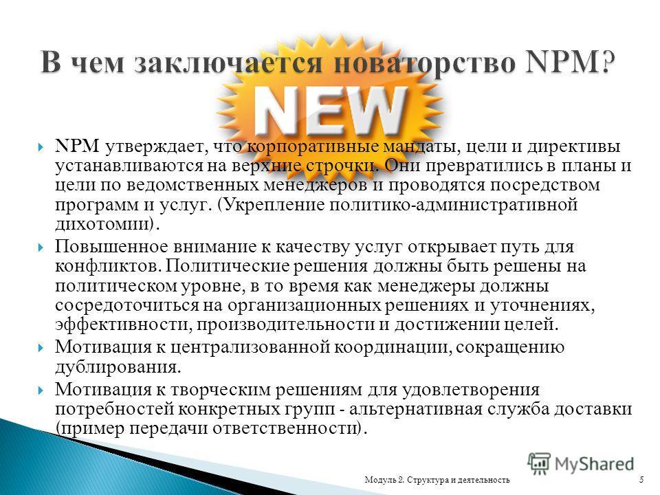 NPM утверждает, что корпоративные мандаты, цели и директивы устанавливаются на верхние строчки. Они превратились в планы и цели по ведомственных менеджеров и проводятся посредством программ и услуг. ( Укрепление политико - административной дихотомии
