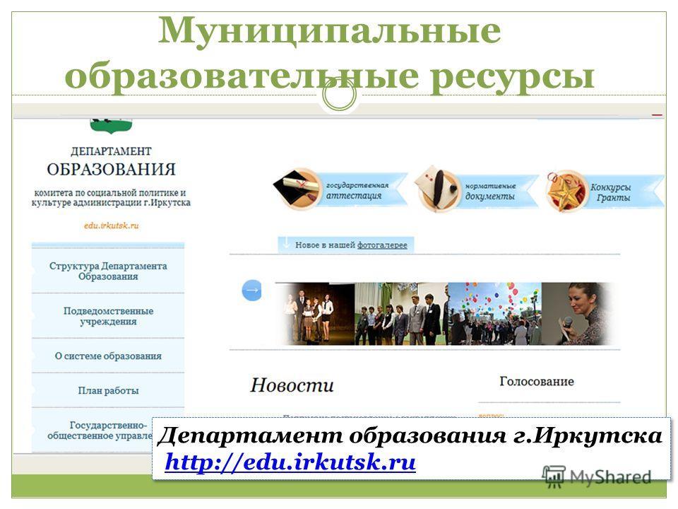 Муниципальные образовательные ресурсы Департамент образования г.Иркутска http://edu.irkutsk.ru Департамент образования г.Иркутска http://edu.irkutsk.ru