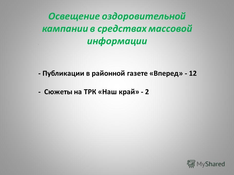 Освещение оздоровительной кампании в средствах массовой информации П- - Публикации в районной газете «Вперед» - 12 - Сюжеты на ТРК «Наш край» - 2