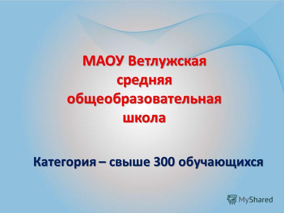 МАОУ Ветлужская средняя общеобразовательная школа Категория – свыше 300 обучающихся
