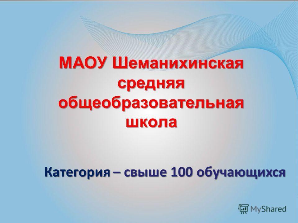 МАОУ Шеманихинская средняя общеобразовательная школа Категория – свыше 100 обучающихся