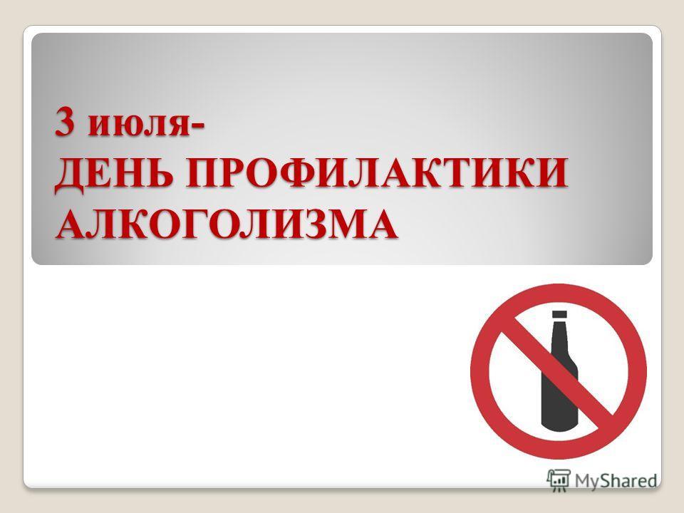 3 июля- ДЕНЬ ПРОФИЛАКТИКИ АЛКОГОЛИЗМА