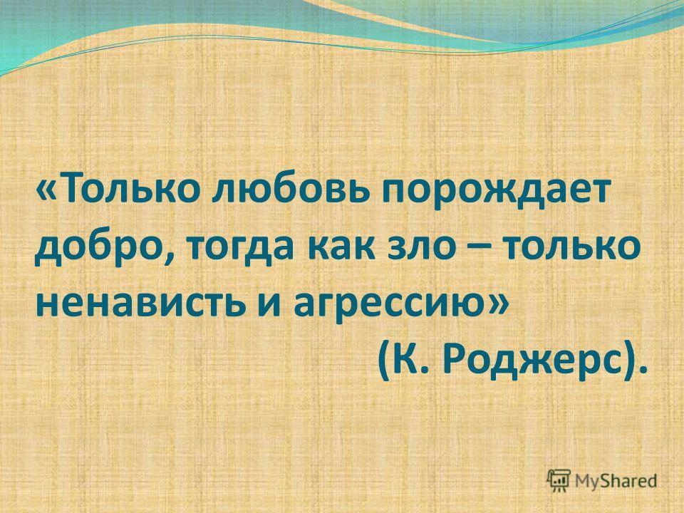 «Только любовь порождает добро, тогда как зло – только ненависть и агрессию» (К. Роджерс).